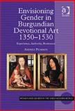 Envisioning Gender in Burgundian Devotional Art, 1350-1530 : Experience, Authority, Resistance, Pearson, Andrea G., 0754651541