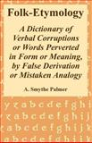 Folk-Etymology : A Dictionary of Verbal Corruptions or Words Perverted in Form or Meaning, by False Derivation or Mistaken Analogy, Palmer, A. Smythe, 1410221547