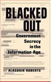 Blacked Out : Government Secrecy in the Information Age, Roberts, Alasdair, 0521731542