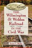 The Wilmington and Weldon Railroad in the Civil War, James C. Burke, 0786471549