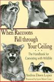 When Raccoons Fall Through Your Ceiling : The Handbook for Coexisting with Wildlife, Lopez, Andrea Dawn, 1574411543