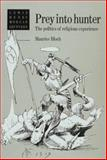 Prey into Hunter : The Politics of Religious Experience, Bloch, Maurice, 0521411548