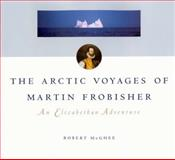 The Artic Voyages of Martin Frobisher : An Elizabethan Adventure, McGhee, Robert, 0773531556
