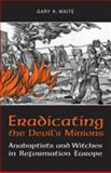 Eradicating the Devil's Minions : Anabaptists and Witches in Reformation Europe, 1535-1600, Waite, Gary K., 0802091555