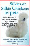 Silkies or Silkie Chickens As Pets. Silkie Bantams Facts, Raising, Breeding, Care, Food and Where to Buy All Covered. Including Black, White, Chinese, Lang Elliot, 1909151556