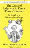 The Crisis of Judgment in Kant's Three Critiques : In Search of a Science of Aesthetics, Scherer, Irmgard, 0820421553