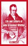Life and Letters of John Greenleaf Whittier : Volume I, Pickard, Samuel T., 1410221555