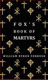 Fox's Book of Martyrs - a History of the Lives, Sufferings and Triumphant Deaths of the Early Christian and Protestant Martyrs, William Byron Forbush, 1443721557