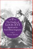 Deaths of Louis XVI - Regicide and the French Political Imagination, Dunn, Susan, 069114155X