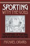 Sporting with the Gods : The Rhetoric of Play and Game in American Literature, Oriard, Michael, 0521101565