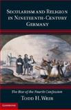 Secularism and Religion in Nineteenth-Century Germany : The Rise of the Fourth Confession, Weir, Todd H., 1107041562