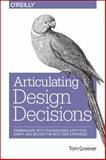 Articulating Design Decisions : Communicate with Stakeholders, Keep Your Sanity, and Deliver the Best User Experience, Greever, Tom, 1491921560