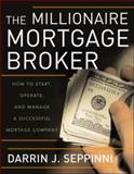 The Millionaire Mortgage Broker : How to Start, Operate, and Manage a Successful Mortgage Company, Seppinni, Darrin J., 0071481567