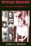 Petticoat Prisoners of Old Wyoming, Larry K. Brown, 0931271568