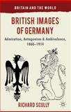 British Images of Germany : Admiration, Antagonism and Ambivalence, 1860-1914, Scully, Richard, 0230301568