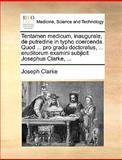 Tentamen Medicum, Inaugurale, de Putredine in Typho Coercenda Quod Pro Gradu Doctoratus, Eruditorum Examini Subjicit Josephus Clarke, Joseph Clarke, 117012156X