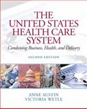 The United States Health Care System : Combining Business, Health, and Delivery, Austin, Anne and Wetle, Victoria L., 0131391569
