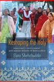 Reshaping the Holy : Democracy, Development, and Muslim Women in Bangladesh, Shehabuddin, Elora, 0231141564