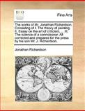 The Works of Mr Jonathan Richardson Consisting of I the Theory of Painting II Essay on the Art of Criticism, III the Science of a Connoisseu, Jonathan Richardson, 1140951564