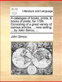 A Catalogue of Books, Prints, and Books of Prints, for 1799 Consisting of a Great Variety of Curious Articles, Now Selling, by John Simco, John Simco, 1170411568