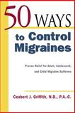 50 Ways to Control Migraines : Proven Relief For Adult, Adolescent, and Child Migraine Sufferers, Griffith, Ceabert J., 0658021575