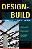 Design-Build Project Delivery : Managing the Building Process from Proposal Through Construction, Levy, Sidney M., 0071461574