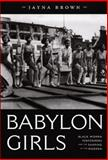 Babylon Girls : Black Women Performers and the Shaping of the Modern, Brown, Jayna, 0822341573