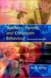 Teachers, Parents and Classroom Behaviour : A Psychosocial Approach, Miller, Andy, 0335211577