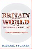 Britain and the World in the Twentieth Century : Ever Decreasing Circles, Turner, Michael J., 1441111573
