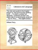 The Only Sure Guide to the English Tongue or, New Pronouncing Spelling-Book; to Which Is Added, an Appendix, Containing Several Very Useful Lists, William Perry, 1170361587