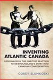 Inventing Atlantic Canada : Regionalism and the Maritime Reaction to Newfoundland's Entry into Canadian Confederation, Slumkoski, Corey, 1442611588