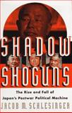Shadow Shoguns : The Rise and Fall of Japan's Postwar Political Machine, Schlesinger, Jacob M., 0684811588