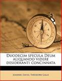 Duodecim Specula Deum Aliquando Videre Desideranti Concinnat, Joannes David and Théodore Galle, 1149351586