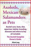 Axolotls, Mexican Salamanders As Pets. Axolotls Care, Facts, Diet, Aquarium, Habitat, Breeding, Diseases and Where to Buy All Included. the Axolotl Co, Elliott Lang, 1909151580