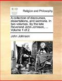 A Collection of Discourses, Dissertations, and Sermons in Two Volumes by the Late Reverend John Johnson, Volume 1 Of, John Johnson, 1140861581