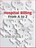 Hospital Billing from a to Z, HCPro, Charlotte L. Kohler RN CPA CVA CRCE-I CPC ACS CHBC, 155645158X