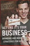 Act Like It's Your Business : Branding and Marketing Strategies for Actors, Flom, Jonathan, 0810891581