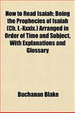 How to Read Isaiah; Being the Prophecies of Isaiah Arranged in Order of Time and Subject, with Explanations and Glossary, Buchanan Blake, 1152961586