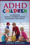 ADHD Children: Attention Deficit Hyperactivity Disorder Treatment, Debra Helton, 1490531580