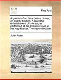 A Quarter of an Hour Before Dinner; or, Quality Binding a Dramatic Entertainment of One Act; As Performed at the Theatre Royal in the Hay-Market, John Rose, 1170401597