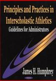Principles and Practices in Interscholastic Athletics : Guidelines for Administrators, Humphrey, James H., 1590331591
