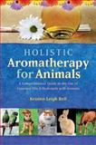 Holistic Aromatherapy for Animals, Kristen Leigh Bell, 1899171592