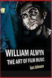 William Alwyn : The Art of Film Music, Johnson, Ian, 1843831597