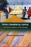 Rural Commercial Capital : Agricultural Markets in West Bengal, Harriss-White, Barbara, 0195691598