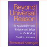 Beyond Universal Reason : The Relation Between Religion and Ethics in the Work of Stanley Hauerwas, Katongole, Emmanuel, 0268021597