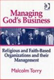 Managing God's Business : Religious and Faith-Based Organizations and Their Management, Torry, Malcolm, 0754651592