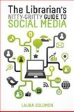 The Librarian's Nitty-Gritty Guide to Social Media, Laura Solomon, 0838911609