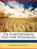 Die Pubertätsdrüse und Ihre Wirkungen, Alexander Lipschtz and Alexander Lipschütz, 114814160X
