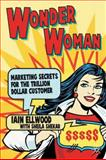 Wonder Woman : Marketing Secrets for the Trillion Dollar Customer, Ellwood, Iain and Shekar, Sheila, 0230201601