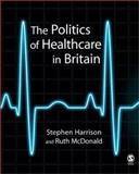 The Politics of Healthcare in Britain, Harrison, Stephen and McDonald, Ruth, 0761941606